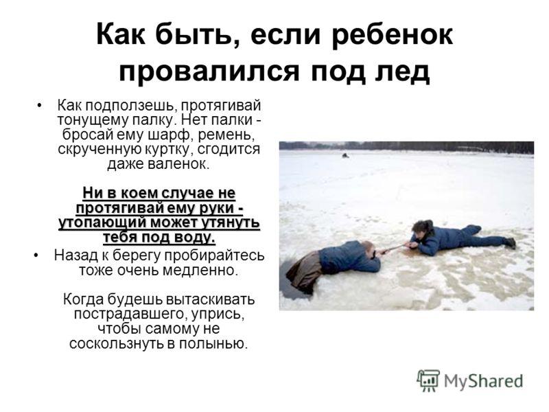 Как быть, если ребенок провалился под лед Ни в коем случае не протягивай ему руки - утопающий может утянуть тебя под воду.Как подползешь, протягивай тонущему палку. Нет палки - бросай ему шарф, ремень, скрученную куртку, сгодится даже валенок. Ни в к