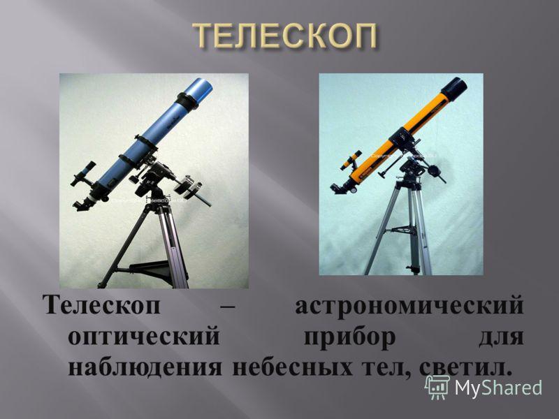 Телескоп – астрономический оптический прибор для наблюдения небесных тел, светил.