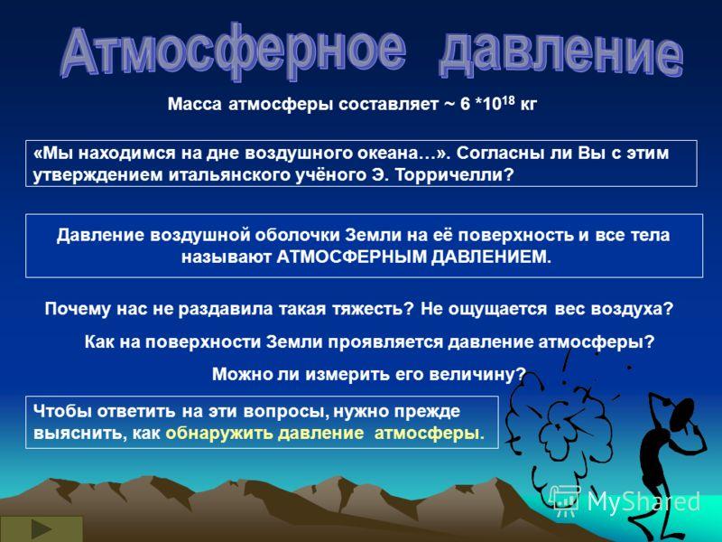 Масса атмосферы составляет ~ 6 *10 18 кг «Мы находимся на дне воздушного океана…». Согласны ли Вы с этим утверждением итальянского учёного Э. Торричелли? Давление воздушной оболочки Земли на её поверхность и все тела называют АТМОСФЕРНЫМ ДАВЛЕНИЕМ. П