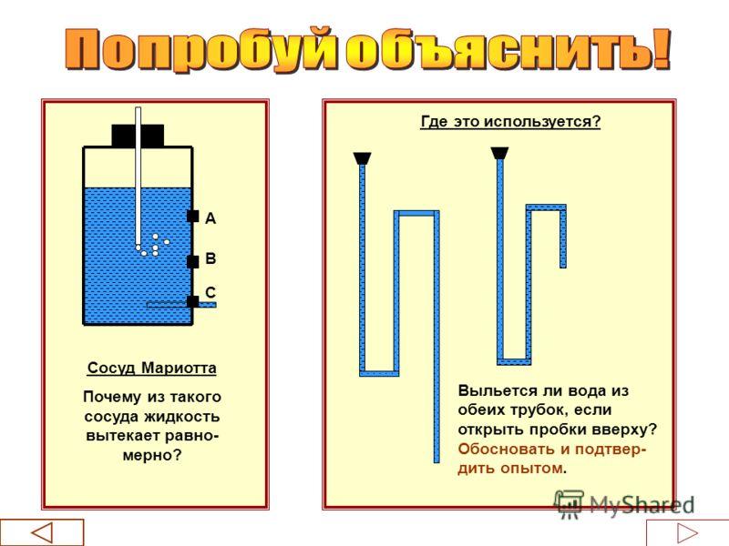 А В С Сосуд Мариотта Почему из такого сосуда жидкость вытекает равно- мерно? Где это используется? Выльется ли вода из обеих трубок, если открыть пробки вверху? Обосновать и подтвер- дить опытом.