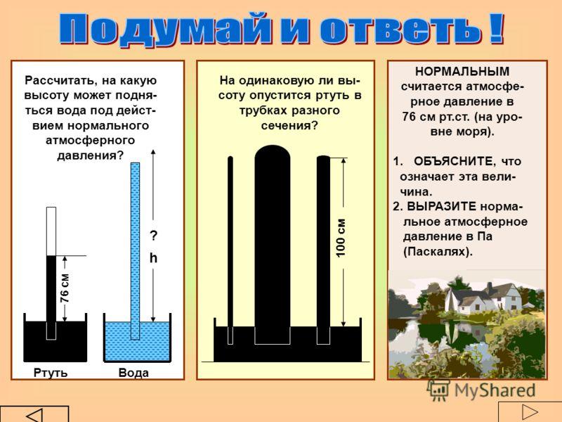Рассчитать, на какую высоту может подня- ться вода под дейст- вием нормального атмосферного давления? На одинаковую ли вы- соту опустится ртуть в трубках разного сечения? НОРМАЛЬНЫМ считается атмосфе- рное давление в 76 см рт.ст. (на уро- вне моря).
