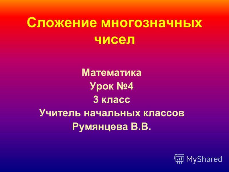 Сложение многозначных чисел Математика Урок 4 3 класс Учитель начальных классов Румянцева В.В.