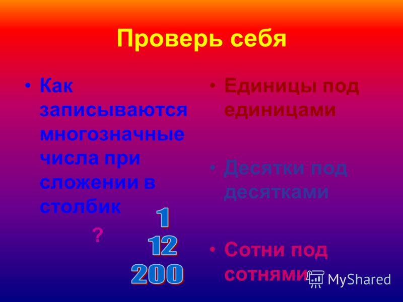 Как записываются многозначные числа при сложении в столбик ? Единицы под единицами Десятки под десятками Сотни под сотнями
