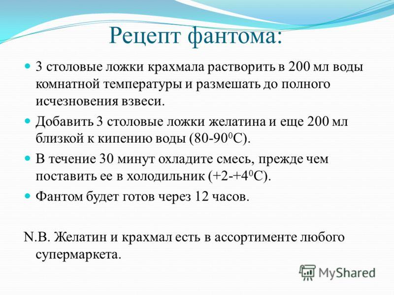 Рецепт фантома: 3 столовые ложки крахмала растворить в 200 мл воды комнатной температуры и размешать до полного исчезновения взвеси. Добавить 3 столовые ложки желатина и еще 200 мл близкой к кипению воды (80-90 0 С). В течение 30 минут охладите смесь