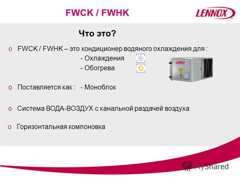 Что это? oFWCK / FWHK – это кондиционер водяного охлаждения для : - Охлаждения - Обогрева FWCK / FWHK oПоставляется как :- Моноблок oСистема ВОДА-ВОЗДУХ с канальной раздачей воздуха oГоризонтальная компоновка