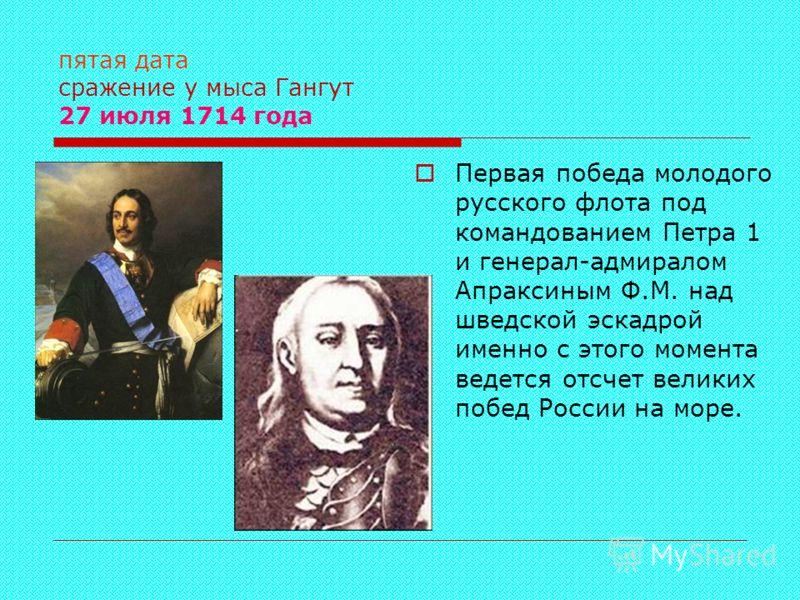 пятая дата сражение у мыса Гангут 27 июля 1714 года Первая победа молодого русского флота под командованием Петра 1 и генерал-адмиралом Апраксиным Ф.М. над шведской эскадрой именно с этого момента ведется отсчет великих побед России на море.