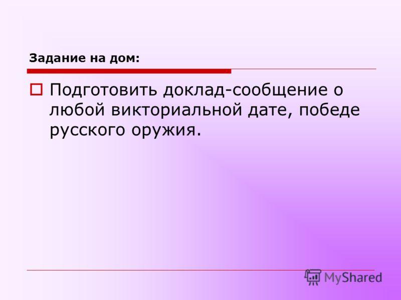 Задание на дом: Подготовить доклад-сообщение о любой викториальной дате, победе русского оружия.