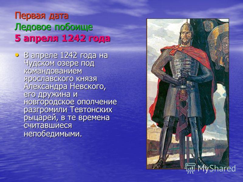 Первая дата Ледовое побоище 5 апреля 1242 года В апреле 1242 года на Чудском озере под командованием ярославского князя Александра Невского, его дружина и новгородское ополчение разгромили Тевтонских рыцарей, в те времена считавшиеся непобедимыми.