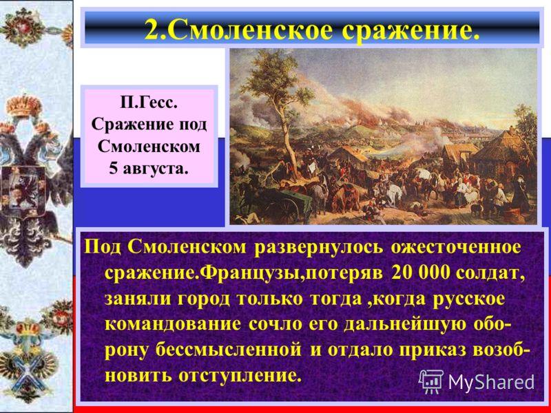 Под Смоленском развернулось ожесточенное сражение.Французы,потеряв 20 000 солдат, заняли город только тогда,когда русское командование сочло его дальнейшую обо- рону бессмысленной и отдало приказ возоб- новить отступление. 2.Смоленское сражение. П.Ге