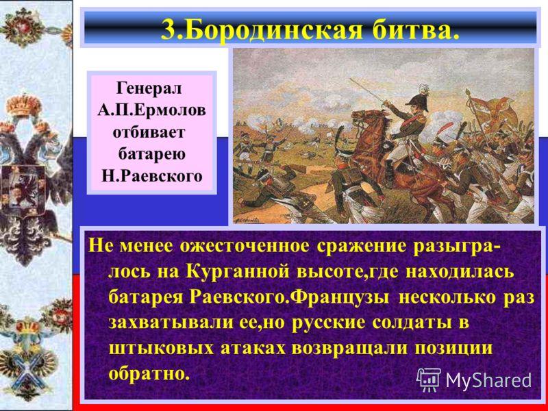 Не менее ожесточенное сражение разыгра- лось на Курганной высоте,где находилась батарея Раевского.Французы несколько раз захватывали ее,но русские солдаты в штыковых атаках возвращали позиции обратно. 3.Бородинская битва. Генерал А.П.Ермолов отбивает