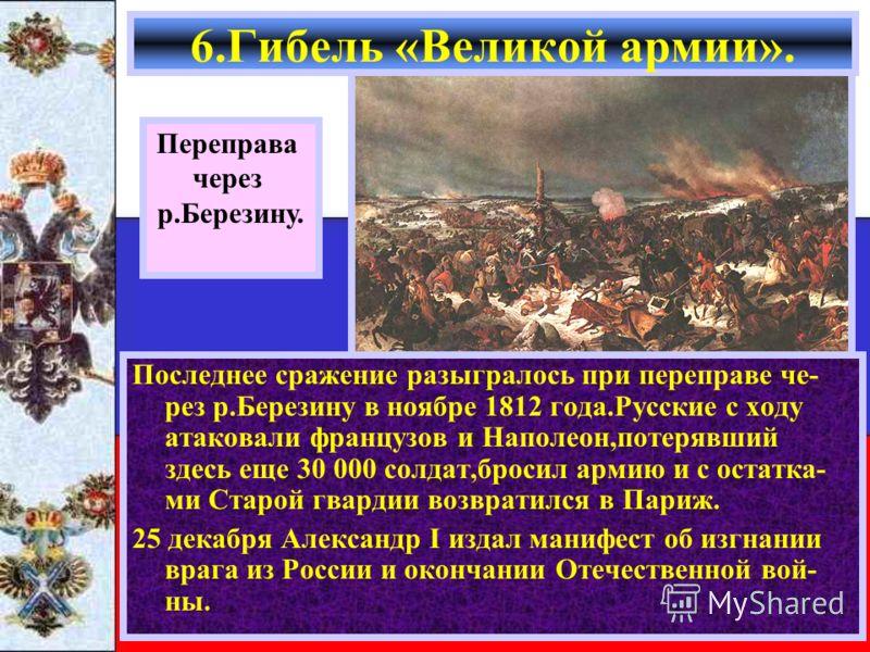 Последнее сражение разыгралось при переправе че- рез р.Березину в ноябре 1812 года.Русские с ходу атаковали французов и Наполеон,потерявший здесь еще 30 000 солдат,бросил армию и с остатка- ми Старой гвардии возвратился в Париж. 25 декабря Александр
