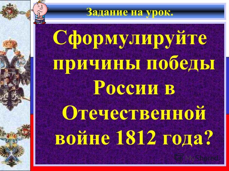 Задание на урок. Сформулируйте причины победы России в Отечественной войне 1812 года?