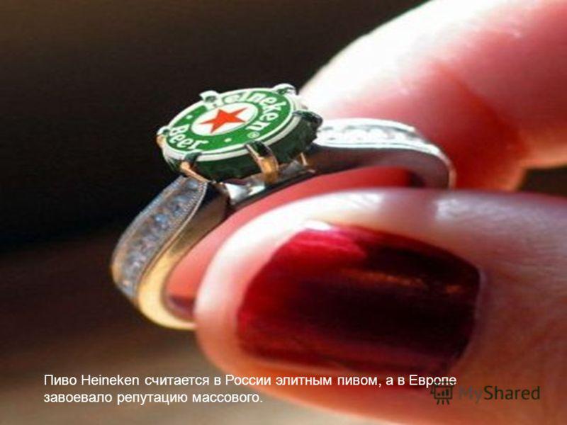 Пиво Heineken считается в России элитным пивом, а в Европе завоевало репутацию массового.