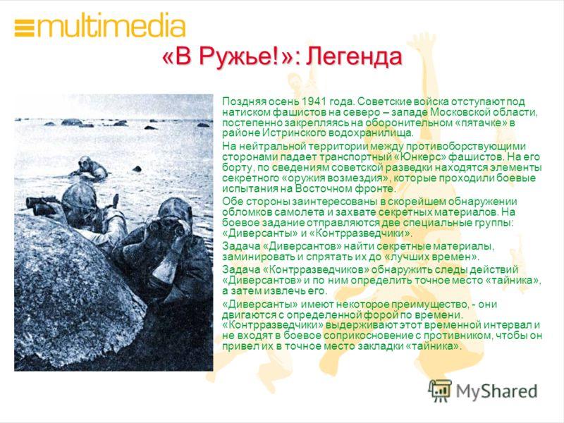 «В Ружье!»: Легенда Поздняя осень 1941 года. Советские войска отступают под натиском фашистов на северо – западе Московской области, постепенно закрепляясь на оборонительном «пятачке» в районе Истринского водохранилища. На нейтральной территории межд
