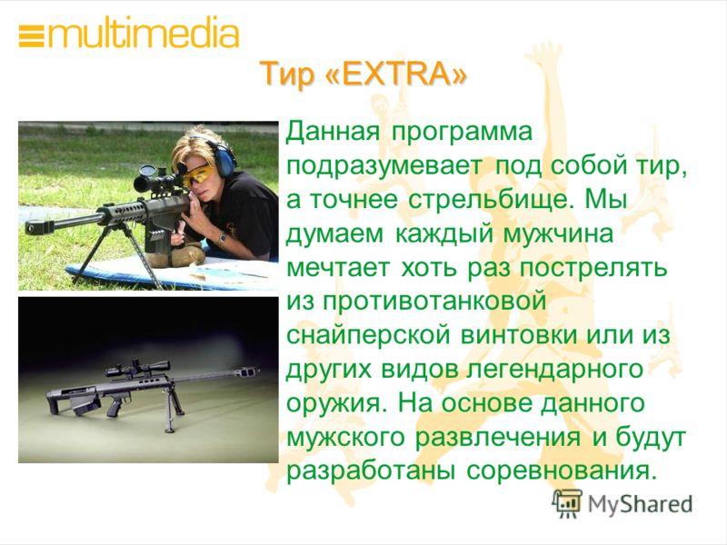 Тир «EXTRA» Данная программа подразумевает под собой тир, а точнее стрельбище. Мы думаем каждый мужчина мечтает хоть раз пострелять из противотанковой снайперской винтовки или из других видов легендарного оружия. На основе данного мужского развлечени