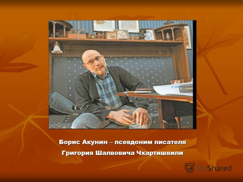 Борис Акунин – псевдоним писателя Григория Шалвовича Чхартишвили
