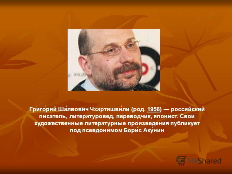 Григо́рий Ша́лвович Чхартишви́ли (род. 1956) российский писатель, литературовед, переводчик, японист. Свои художественные литературные произведения публикует под псевдонимом Бори́с Аку́нин