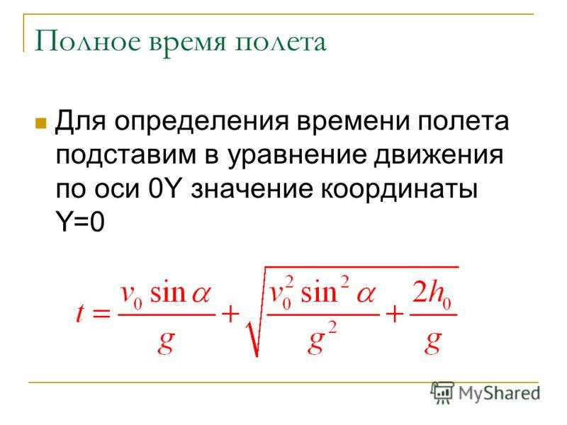 Полное время полета Для определения времени полета подставим в уравнение движения по оси 0Y значение координаты Y=0
