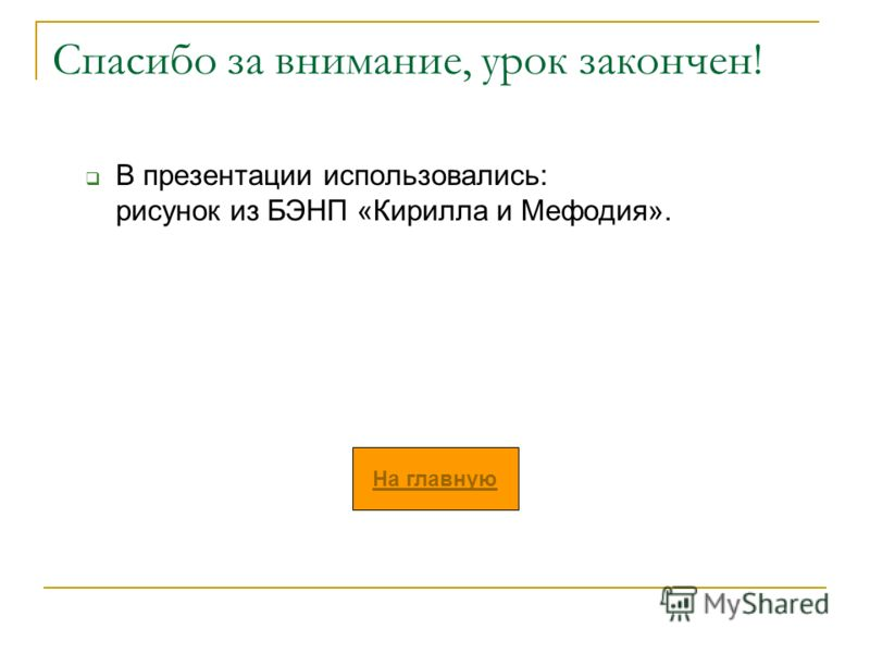 Спасибо за внимание, урок закончен! В презентации использовались: рисунок из БЭНП «Кирилла и Мефодия». На главную