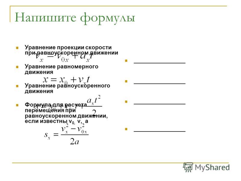 Напишите формулы Уравнение проекции скорости при равноускоренном движении Уравнение равномерного движения Уравнение равноускоренного движения Формула для расчета перемещения при равноускоренном движении, если известны v 0, v, a ________________