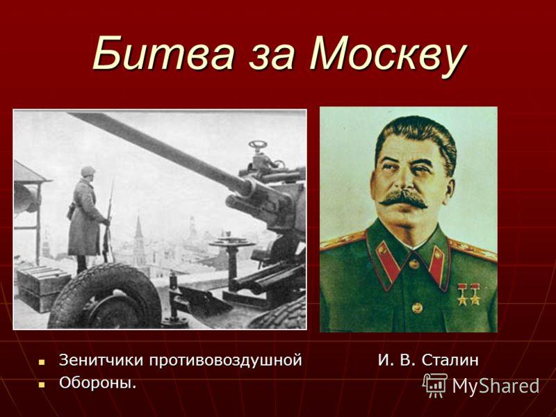 Битва за Москву Зенитчики противовоздушной И. В. Сталин Зенитчики противовоздушной И. В. Сталин Обороны. Обороны.