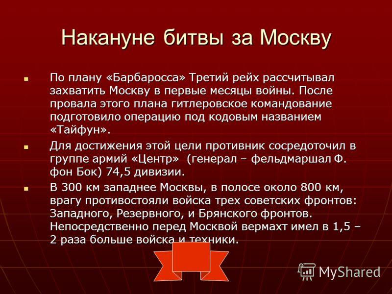 Накануне битвы за Москву По плану «Барбаросса» Третий рейх рассчитывал захватить Москву в первые месяцы войны. После провала этого плана гитлеровское командование подготовило операцию под кодовым названием «Тайфун». По плану «Барбаросса» Третий рейх