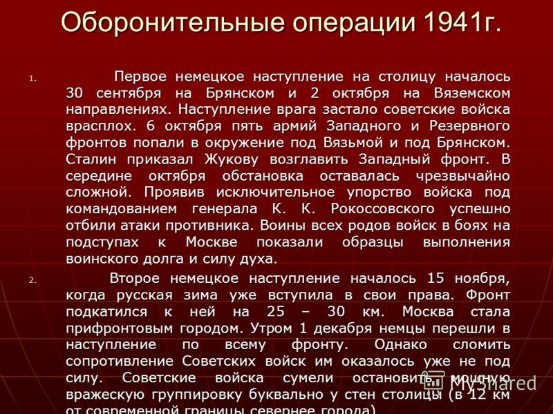 Оборонительные операции 1941г. Оборонительные операции 1941г. 1. Первое немецкое наступление на столицу началось 30 сентября на Брянском и 2 октября на Вяземском направлениях. Наступление врага застало советские войска врасплох. 6 октября пять армий