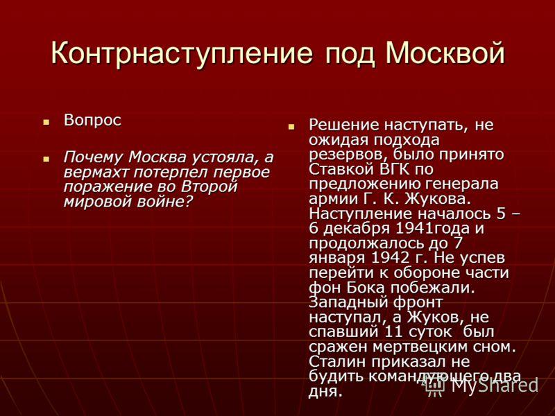 Контрнаступление под Москвой Вопрос Вопрос Почему Москва устояла, а вермахт потерпел первое поражение во Второй мировой войне? Почему Москва устояла, а вермахт потерпел первое поражение во Второй мировой войне? Решение наступать, не ожидая подхода ре