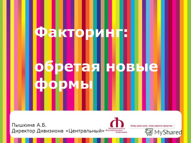 Пышкина А.Б. Директор Дивизиона «Центральный» Факторинг: обретая новые формы
