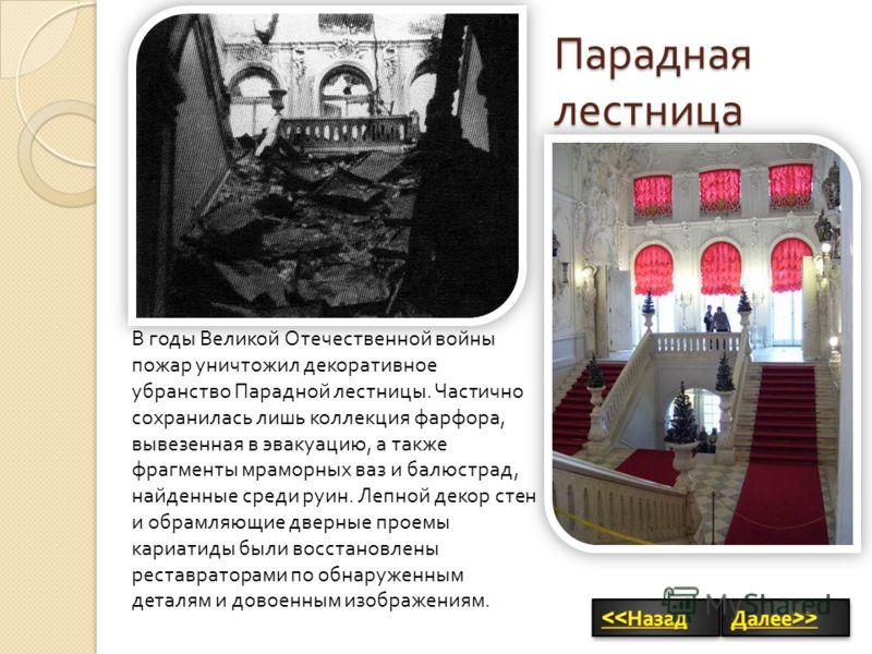 Парадная лестница В годы Великой Отечественной войны пожар уничтожил декоративное убранство Парадной лестницы. Частично сохранилась лишь коллекция фарфора, вывезенная в эвакуацию, а также фрагменты мраморных ваз и балюстрад, найденные среди руин. Леп