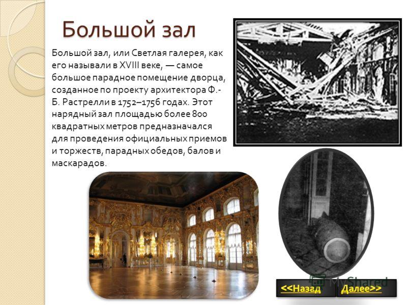 Большой зал Большой зал, или Светлая галерея, как его называли в XVIII веке, самое большое парадное помещение дворца, созданное по проекту архитектора Ф.- Б. Растрелли в 1752–1756 годах. Этот нарядный зал площадью более 800 квадратных метров предназн