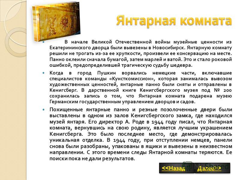 В начале Великой Отечественной войны музейные ценности из Екатерининского дворца были вывезены в Новосибирск. Янтарную комнату решили не трогать из - за ее хрупкости, произвели ее консервацию на месте. Панно оклеили сначала бумагой, затем марлей и ва