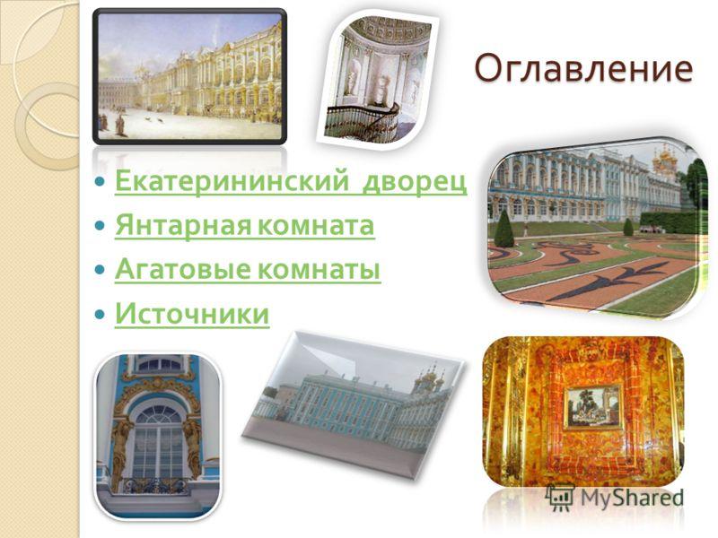 Оглавление Екатерининский дворец Екатерининский дворец Янтарная комната Янтарная комната Агатовые комнаты Агатовые комнаты Источники