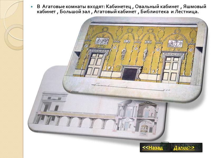 В Агатовые комнаты входят : Кабинетец, Овальный кабинет, Яшмовый кабинет, Большой зал, Агатовый кабинет, Библиотека и Лестница.
