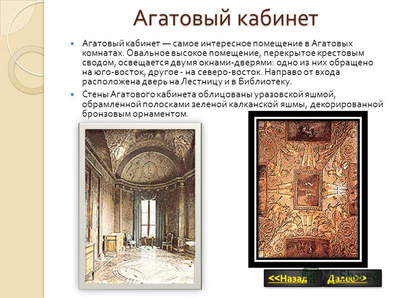 Агатовый кабинет Агатовый кабинет самое интересное помещение в Агатовых комнатах. Овальное высокое помещение, перекрытое крестовым сводом, освещается двумя окнами - дверями : одно из них обращено на юго - восток, другое - на северо - восток. Направо
