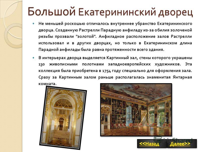 Не меньшей роскошью отличалось внутреннее убранство Екатерининского дворца. Созданную Растрелли Парадную анфиладу из - за обилия золоченой резьбы прозвали