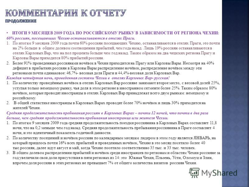 ИТОГИ 9 МЕСЯЦЕВ 2009 ГОДА ПО РОССИЙСКОМУ РЫНКУ В ЗАВИСИМОСТИ ОТ РЕГИОНА ЧЕХИИ: 60% россиян, посещающих Чехию останавливаются в отелях Праги. 1.По итогам 9 месяцев 2009 года почти 60% россиян посещающих Чехию, останавливаются в отелях Праги, это почти