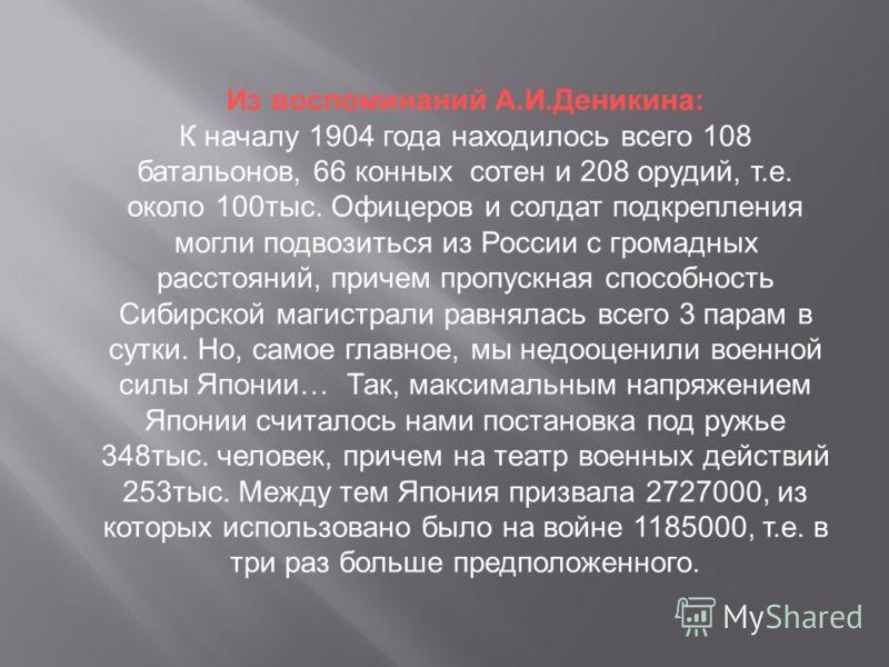 Из воспоминаний А.И.Деникина: К началу 1904 года находилось всего 108 батальонов, 66 конных сотен и 208 орудий, т.е. около 100тыс. Офицеров и солдат подкрепления могли подвозиться из России с громадных расстояний, причем пропускная способность Сибирс