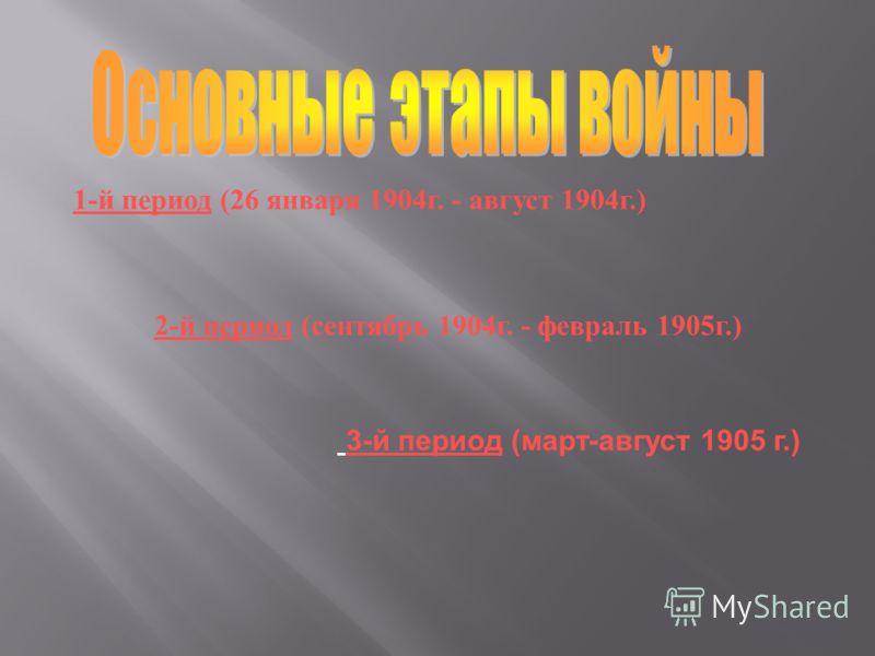 1- й период (26 января 1904 г. - август 1904 г.) 2- й период ( сентябрь 1904 г. - февраль 1905 г.) 3-й период (март-август 1905 г.)