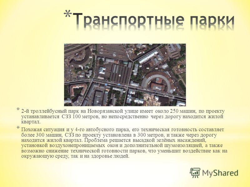 * 2-й троллейбусный парк на Новорязанской улице имеет около 250 машин, по проекту устанавливается СЗЗ 100 метров, но непосредственно через дорогу находится жилой квартал. * Похожая ситуация и у 4-го автобусного парка, его техническая готовность соста