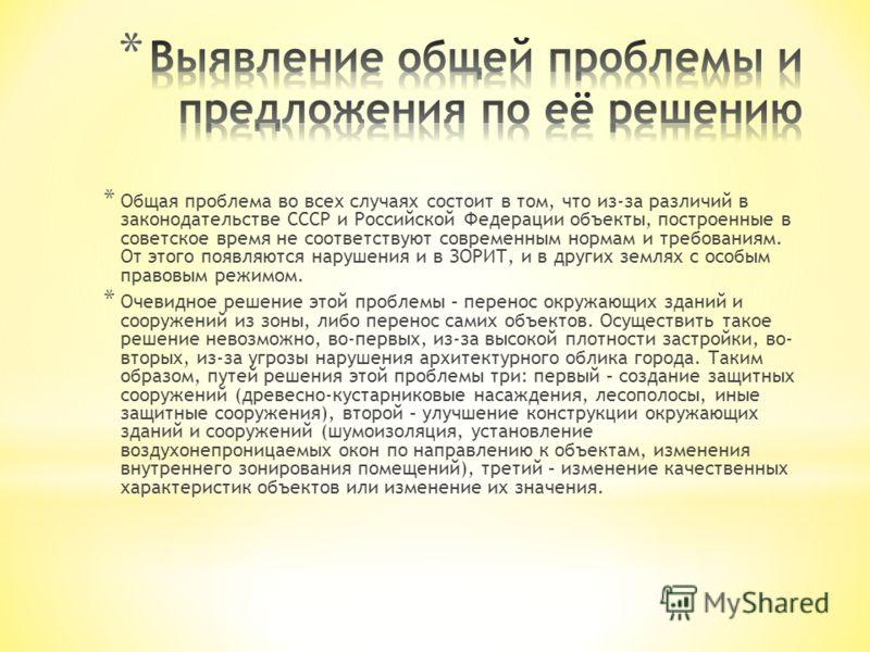 * Общая проблема во всех случаях состоит в том, что из-за различий в законодательстве СССР и Российской Федерации объекты, построенные в советское время не соответствуют современным нормам и требованиям. От этого появляются нарушения и в ЗОРИТ, и в д