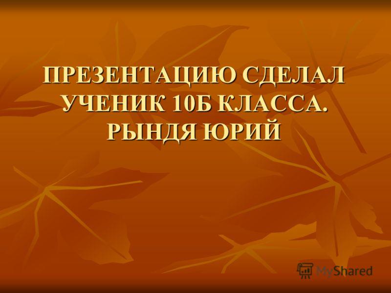 ПРЕЗЕНТАЦИЮ СДЕЛАЛ УЧЕНИК 10Б КЛАССА. РЫНДЯ ЮРИЙ