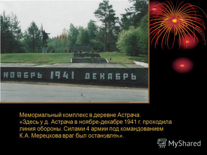 Мемориальный комплекс в деревне Астрача. «Здесь у д. Астрача в ноябре-декабре 1941 г. проходила линия обороны. Силами 4 армии под командованием К.А. Мерецкова враг был остановлен».