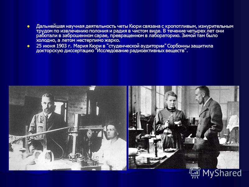 Дальнейшая научная деятельность четы Кюри связана с кропотливым, изнурительным трудом по извлечению полония и радия в чистом виде. В течение четырех лет они работали в заброшенном сарае, превращенном в лабораторию. Зимой там было холодно, а летом нес