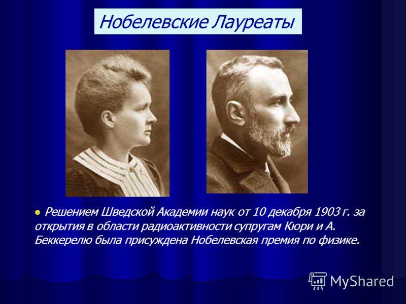 Нобелевские Лауреаты Решением Шведской Академии наук от 10 декабря 1903 г. за открытия в области радиоактивности супругам Кюри и А. Беккерелю была присуждена Нобелевская премия по физике.