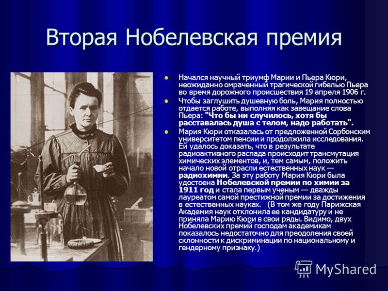 Вторая Нобелевская премия Начался научный триумф Марии и Пьера Кюри, неожиданно омраченный трагической гибелью Пьера во время дорожного происшествия 19 апреля 1906 г. Чтобы заглушить душевную боль, Мария полностью отдается работе, выполняя как завеща