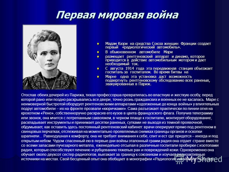 Первая мировая война Мадам Кюри на средства Союза женщин Франции создает первый «радиологический автомобиль». Мадам Кюри на средства Союза женщин Франции создает первый «радиологический автомобиль». В обыкновенном автомобиле Мари В обыкновенном автом