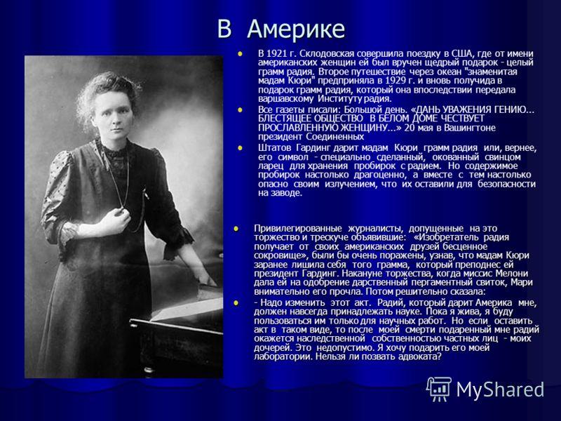 В Америке В 1921 г. Склодовская совершила поездку в США, где от имени американских женщин ей был вручен щедрый подарок - целый грамм радия. Второе путешествие через океан