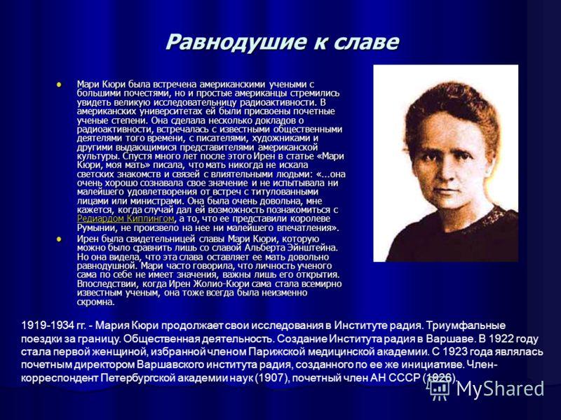 Равнодушие к славе Мари Кюри была встречена американскими учеными с большими почестями, но и простые американцы стремились увидеть великую исследовательницу радиоактивности. В американских университетах ей были присвоены почетные ученые степени. Она