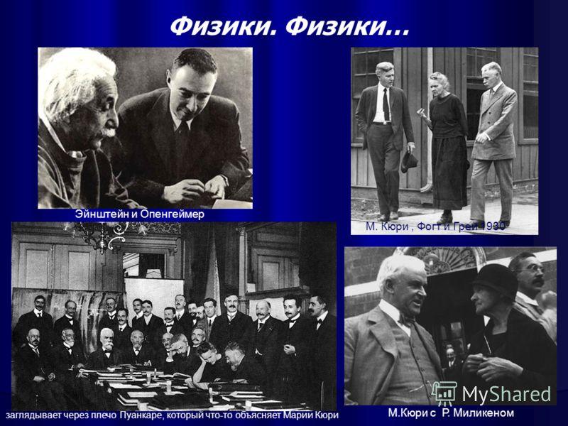 Физики. Физики… М.Кюри с Р. Миликеном Эйнштейн и Опенгеймер М. Кюри, Фогт и Грей 1930 заглядывает через плечо Пуанкаре, который что-то объясняет Марии Кюри